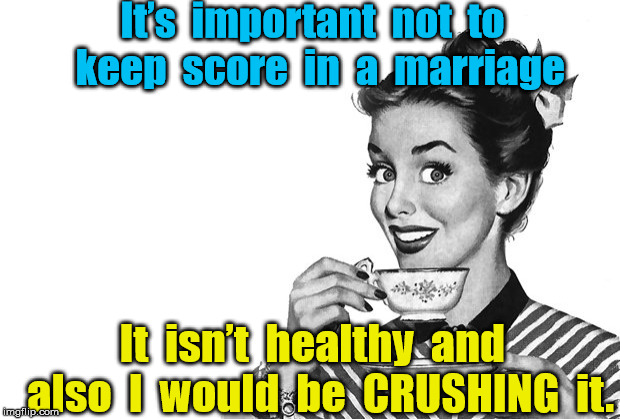 Keeping score | It's  important  not  to  keep  score  in  a  marriage It  isn't  healthy  and  also  I  would  be  CRUSHING  it. | image tagged in marriage | made w/ Imgflip meme maker