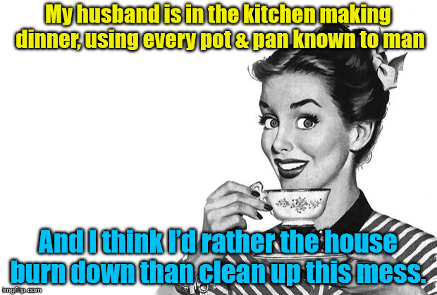 Hubby Does Dinner | My husband is in the kitchen making dinner, using every pot & pan known to man And I think I'd rather the house burn down than clean up this | image tagged in 1950s housewife | made w/ Imgflip meme maker