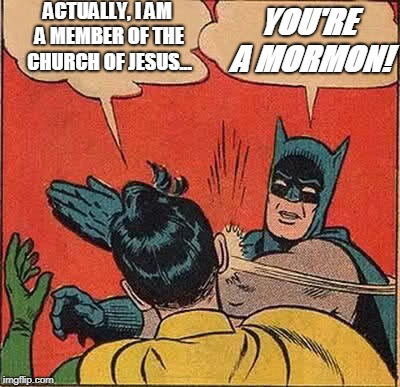 Batman Slapping Robin | ACTUALLY, I AM A MEMBER OF THE CHURCH OF JESUS... YOU'RE A MORMON! | image tagged in memes,batman slapping robin | made w/ Imgflip meme maker