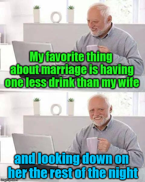 Passive aggressiveness is sometimes Harold's only source of comfort | My favorite thing about marriage is having one less drink than my wife and looking down on her the rest of the night | image tagged in memes,hide the pain harold | made w/ Imgflip meme maker