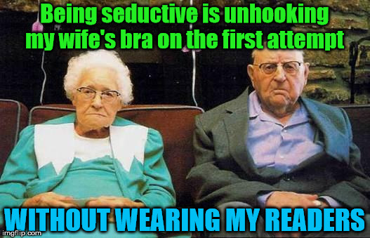 What a drag it is getting old | Being seductive is unhooking my wife's bra on the first attempt WITHOUT WEARING MY READERS | image tagged in old couple | made w/ Imgflip meme maker