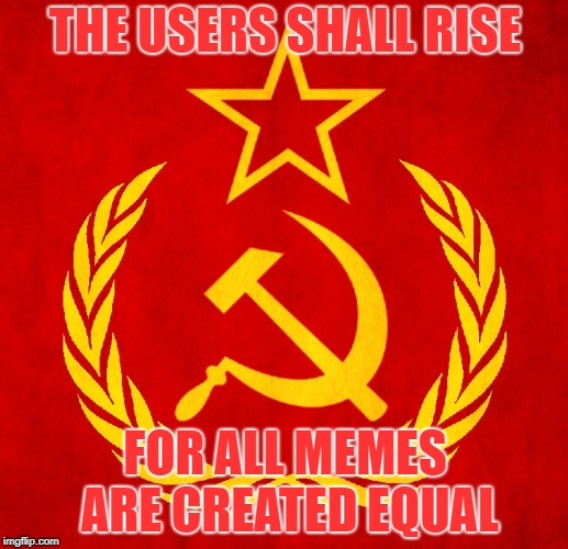 THE USERS SHALL RISE FOR ALL MEMES ARE CREATED EQUAL | made w/ Imgflip meme maker