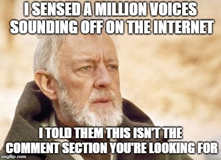Obi Wan Kenobi | I SENSED A MILLION VOICES SOUNDING OFF ON THE INTERNET I TOLD THEM THIS ISN'T THE COMMENT SECTION YOU'RE LOOKING FOR | image tagged in memes,obi wan kenobi | made w/ Imgflip meme maker