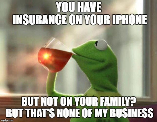 But Thats None Of My Business (Neutral) | YOU HAVE INSURANCE ON YOUR IPHONE BUT NOT ON YOUR FAMILY? BUT THAT'S NONE OF MY BUSINESS | image tagged in memes,but thats none of my business neutral | made w/ Imgflip meme maker