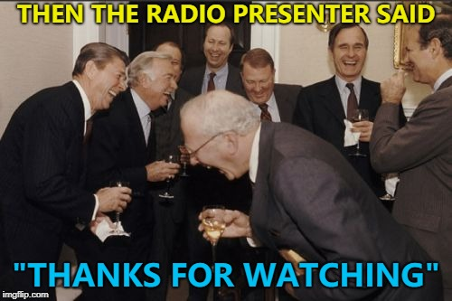 "Easy mistake to make - thanks for listening... :) | THEN THE RADIO PRESENTER SAID ""THANKS FOR WATCHING"" 