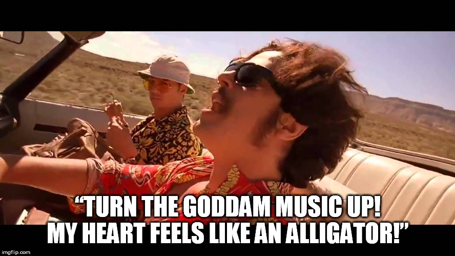 "Heart feels like an alligator |  ""TURN THE GODDAM MUSIC UP! MY HEART FEELS LIKE AN ALLIGATOR!"" 