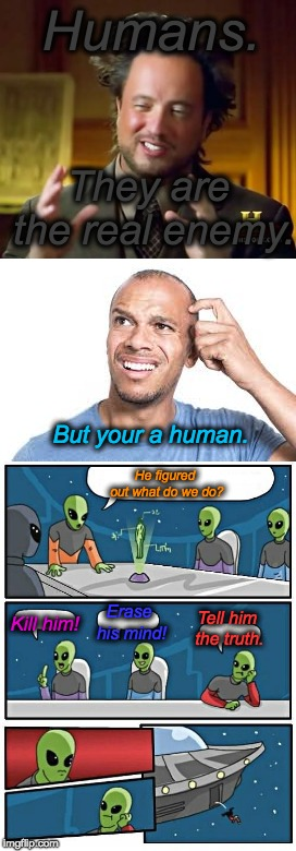 Ancient Humans | Humans. They are the real enemy. Tell him the truth. Kill him! Erase his mind! He figured out what do we do? But your a human. | image tagged in ancient humans | made w/ Imgflip meme maker