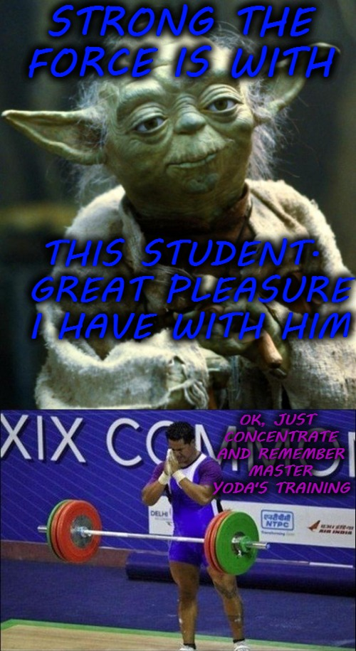 STRONG THE FORCE IS WITH THIS STUDENT. GREAT PLEASURE I HAVE WITH HIM OK, JUST CONCENTRATE AND REMEMBER MASTER YODA'S TRAINING | image tagged in star wars yoda,weight lifting | made w/ Imgflip meme maker