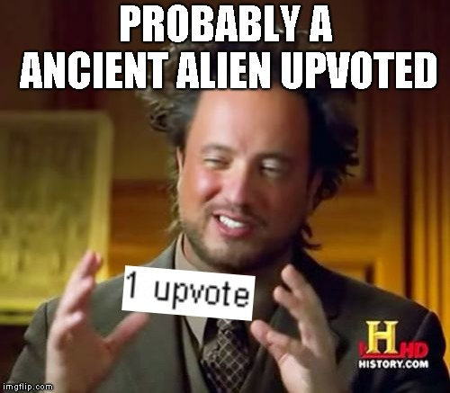 Ancient Aliens |  PROBABLY A ANCIENT ALIEN UPVOTED | image tagged in memes,ancient aliens,upvotes,ineedupvotepls | made w/ Imgflip meme maker