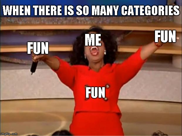 F U N |  WHEN THERE IS SO MANY CATEGORIES; ME; FUN; FUN; FUN | image tagged in memes,oprah you get a,fun | made w/ Imgflip meme maker
