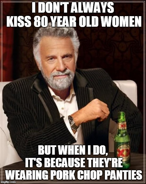 The Most Interesting Man In The World Meme | I DON'T ALWAYS KISS 80 YEAR OLD WOMEN BUT WHEN I DO, IT'S BECAUSE THEY'RE WEARING PORK CHOP PANTIES | image tagged in memes,the most interesting man in the world | made w/ Imgflip meme maker