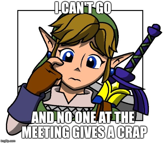 Confused Link | I CAN'T GO AND NO ONE AT THE MEETING GIVES A CRAP | image tagged in confused link | made w/ Imgflip meme maker