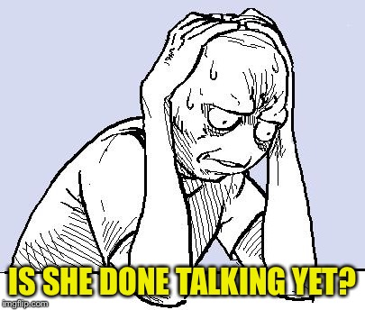 stressed meme | IS SHE DONE TALKING YET? | image tagged in stressed meme | made w/ Imgflip meme maker