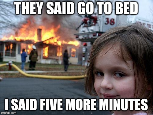 Disaster Girl Meme | THEY SAID GO TO BED I SAID FIVE MORE MINUTES | image tagged in memes,disaster girl | made w/ Imgflip meme maker