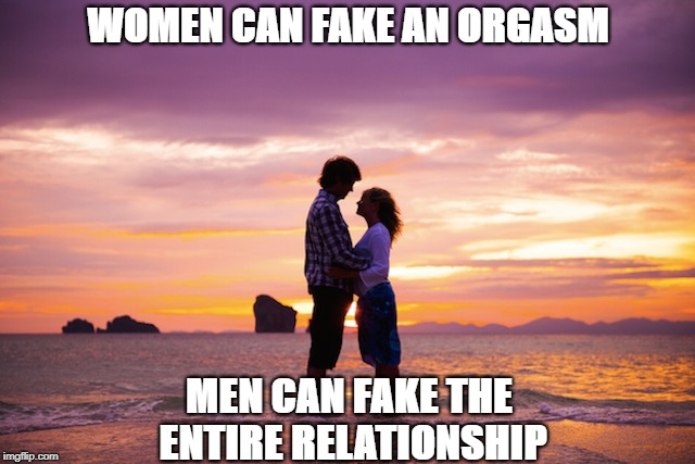 True Love: Trick Or Treat | WOMEN CAN FAKE AN ORGASM MEN CAN FAKE THE ENTIRE RELATIONSHIP | image tagged in memes | made w/ Imgflip meme maker