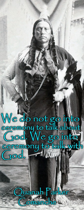 Quanah Parker Son of Peta Nocona & Cynthia Ann Parker Captured At Age 9 And Assimilated Into Tribe.Had 8 Wives Lived Star House |  We do not go into; ceremony to talk about; God. We go into; ceremony to talk with; God. Quanah Parker; Comanche | image tagged in native american,native americans,indians,indian chief,indian chiefs,tribe | made w/ Imgflip meme maker