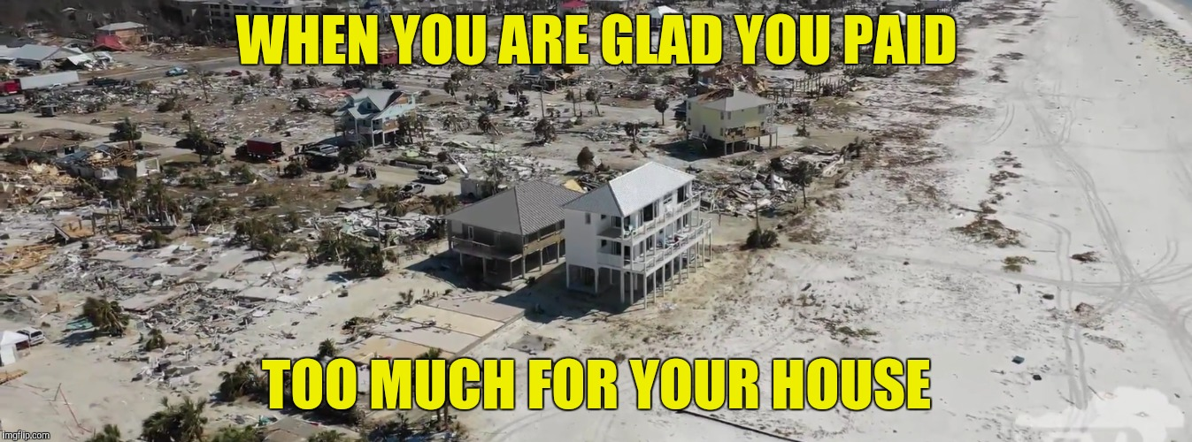 #Micheal | WHEN YOU ARE GLAD YOU PAID TOO MUCH FOR YOUR HOUSE | image tagged in hurricane michael,bad construction | made w/ Imgflip meme maker