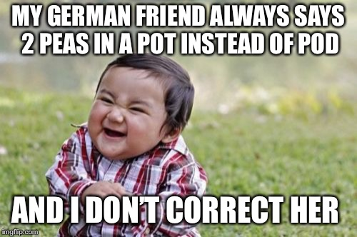 She's too cute and I love her accent!  | MY GERMAN FRIEND ALWAYS SAYS 2 PEAS IN A POT INSTEAD OF POD AND I DON'T CORRECT HER | image tagged in memes,evil toddler,germans,friends,cute | made w/ Imgflip meme maker