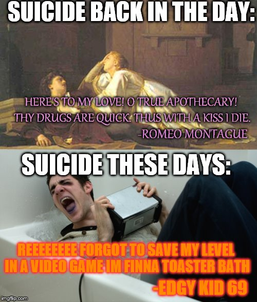 Even Suicide Has Gotten Worse | HERE'S TO MY LOVE! O TRUE APOTHECARY! THY DRUGS ARE QUICK. THUS WITH A KISS I DIE. SUICIDE BACK IN THE DAY: -ROMEO MONTAGUE SUICIDE THESE DA | image tagged in suicide,edgy,kids these days,romeo and juliet,demotivational | made w/ Imgflip meme maker
