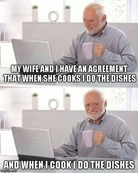 True story? | MY WIFE AND I HAVE AN AGREEMENT THAT WHEN SHE COOKS I DO THE DISHES AND WHEN I COOK I DO THE DISHES | image tagged in memes,hide the pain harold | made w/ Imgflip meme maker
