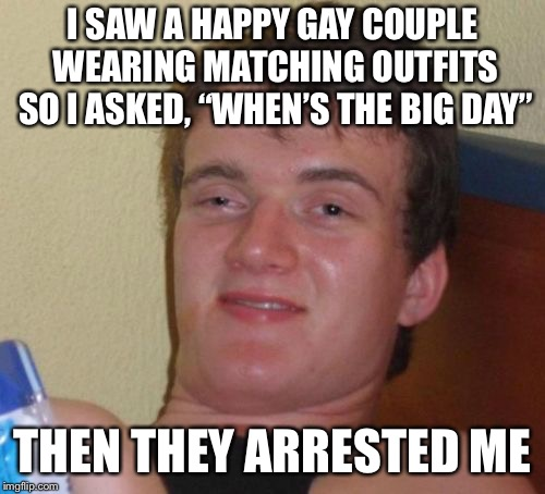 "10 Guy Meme | I SAW A HAPPY GAY COUPLE WEARING MATCHING OUTFITS SO I ASKED, ""WHEN'S THE BIG DAY"" THEN THEY ARRESTED ME 