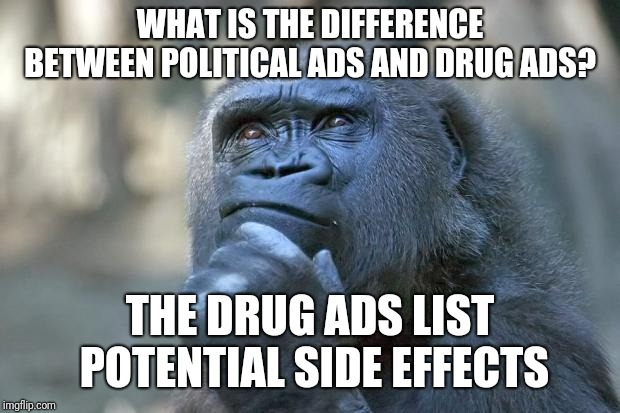 that is the question | WHAT IS THE DIFFERENCE BETWEEN POLITICAL ADS AND DRUG ADS? THE DRUG ADS LIST POTENTIAL SIDE EFFECTS | image tagged in that is the question | made w/ Imgflip meme maker