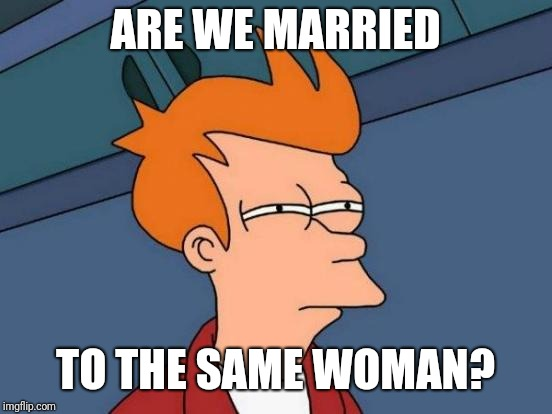 Futurama Fry Meme | ARE WE MARRIED TO THE SAME WOMAN? | image tagged in memes,futurama fry | made w/ Imgflip meme maker