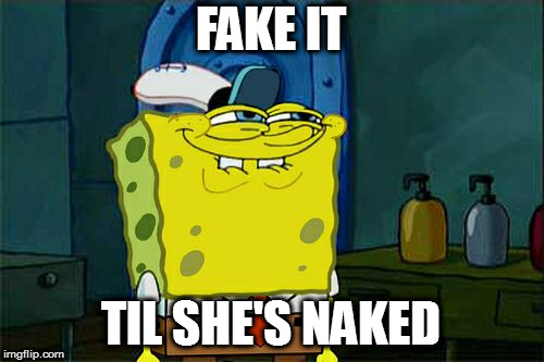 Dont You Squidward Meme | FAKE IT TIL SHE'S NAKED | image tagged in memes,dont you squidward | made w/ Imgflip meme maker