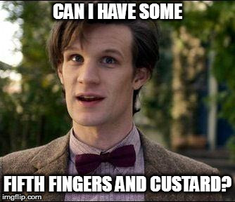 11th Doctor | CAN I HAVE SOME FIFTH FINGERS AND CUSTARD? | image tagged in 11th doctor | made w/ Imgflip meme maker