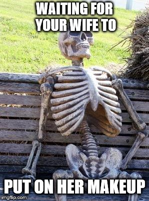 Waiting Skeleton | WAITING FOR YOUR WIFE TO PUT ON HER MAKEUP | image tagged in memes,waiting skeleton | made w/ Imgflip meme maker