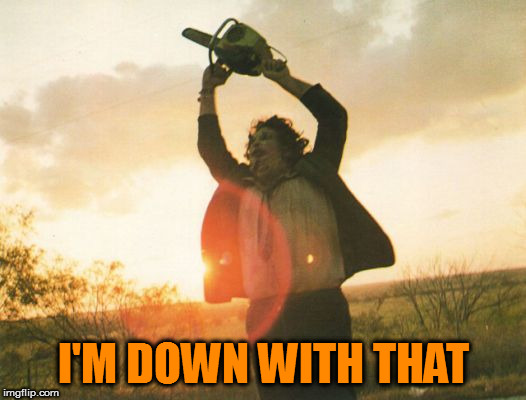 Leatherface | I'M DOWN WITH THAT | image tagged in leatherface | made w/ Imgflip meme maker