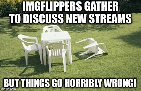 Do we need a beer summit to sort things out? |  IMGFLIPPERS GATHER TO DISCUSS NEW STREAMS; BUT THINGS GO HORRIBLY WRONG! | image tagged in we will rebuild,imgflip streams,free the memes,obama beer summit,set all as default | made w/ Imgflip meme maker
