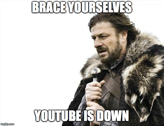 YOUTUBE IS DOWN | BRACE YOURSELVES YOUTUBE IS DOWN | image tagged in memes,brace yourselves x is coming,youtubedown,masschaos,ohmygod | made w/ Imgflip meme maker