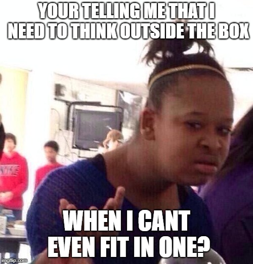 Black Girl Wat | YOUR TELLING ME THAT I NEED TO THINK OUTSIDE THE BOX WHEN I CANT EVEN FIT IN ONE? | image tagged in memes,black girl wat | made w/ Imgflip meme maker