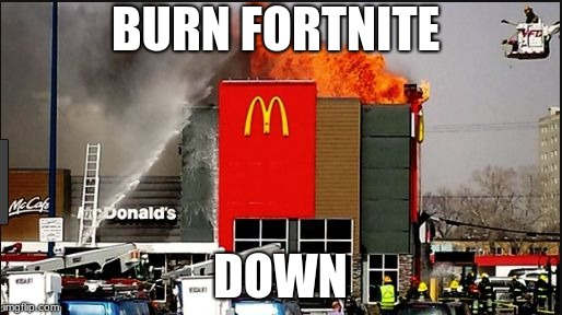 BURN FORTNITE DOWN | image tagged in burn it down | made w/ Imgflip meme maker