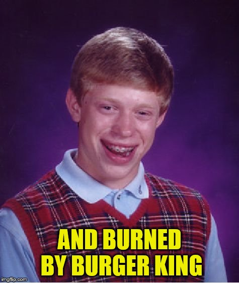 Bad Luck Brian Meme | AND BURNED BY BURGER KING | image tagged in memes,bad luck brian | made w/ Imgflip meme maker