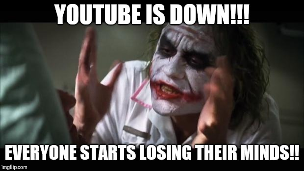 YouTube is down!! | YOUTUBE IS DOWN!!! EVERYONE STARTS LOSING THEIR MINDS!! | image tagged in memes,and everybody loses their minds,funny,youtube,down | made w/ Imgflip meme maker
