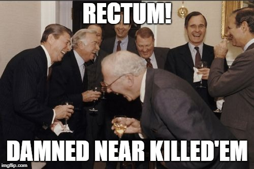 Laughing Men In Suits | RECTUM! DAMNED NEAR KILLED'EM | image tagged in memes,laughing men in suits | made w/ Imgflip meme maker