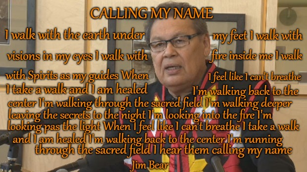 Calling My Name   Jim Bear | CALLING MY NAME looking pas the light When I feel like I can't breathe I take a walk I walk with the earth under my feet I walk with visions | image tagged in native american,native americans,indians,indian chief,indian chiefs,tribe | made w/ Imgflip meme maker