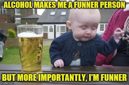 Drunk Baby Meme | ALCOHOL MAKES ME A FUNNER PERSON BUT MORE IMPORTANTLY, I'M FUNNER | image tagged in memes,drunk baby | made w/ Imgflip meme maker