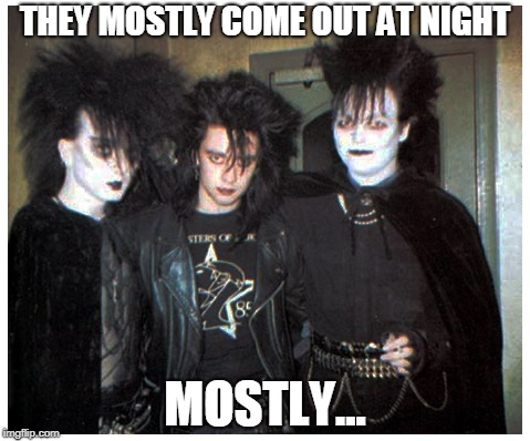 THEY MOSTLY COME OUT AT NIGHT MOSTLY... | image tagged in goth kids | made w/ Imgflip meme maker