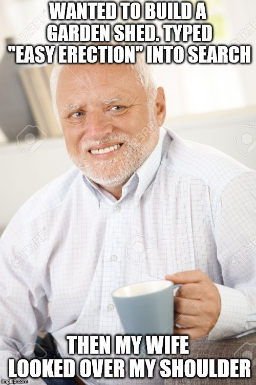 "Happy and sad old man | WANTED TO BUILD A GARDEN SHED. TYPED ""EASY ERECTION"" INTO SEARCH THEN MY WIFE LOOKED OVER MY SHOULDER 