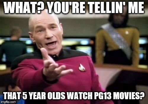 Picard Wtf Meme | WHAT? YOU'RE TELLIN' ME THAT 5 YEAR OLDS WATCH PG13 MOVIES? | image tagged in memes,picard wtf | made w/ Imgflip meme maker