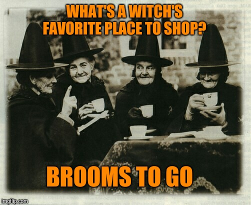 Spooktober Week, Oct 15-22, an iShaggy event! | WHAT'S A WITCH'S FAVORITE PLACE TO SHOP? BROOMS TO GO | image tagged in witches,jbmemegeek,halloween,spooktober | made w/ Imgflip meme maker