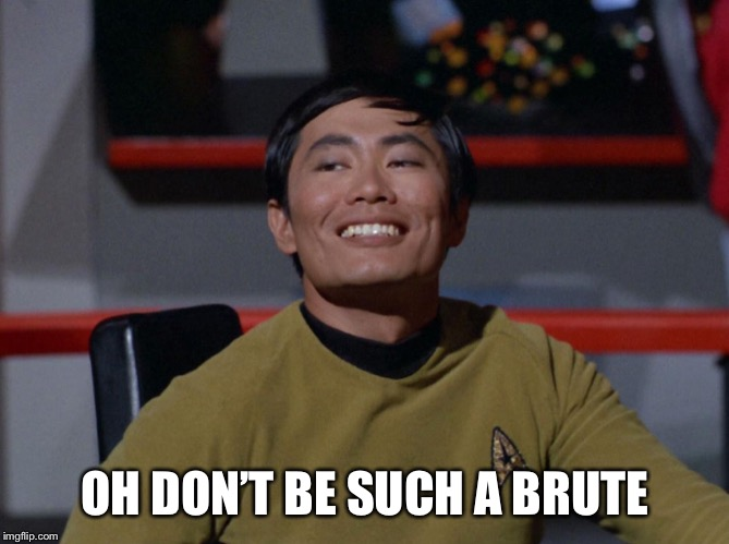 Sulu smug | OH DON'T BE SUCH A BRUTE | image tagged in sulu smug | made w/ Imgflip meme maker
