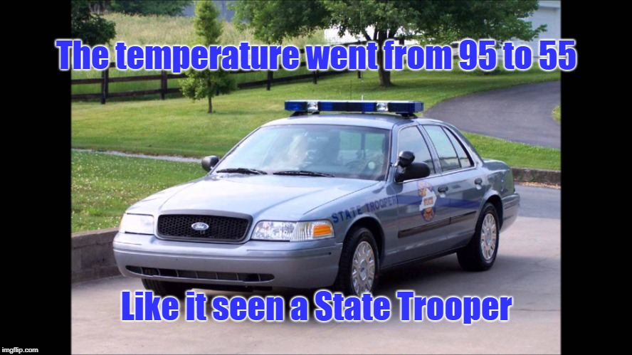 Mother Nature | The temperature went from 95 to 55 Like it seen a State Trooper | image tagged in state trooper,state police,mother nature,temperature change,temperature drop | made w/ Imgflip meme maker