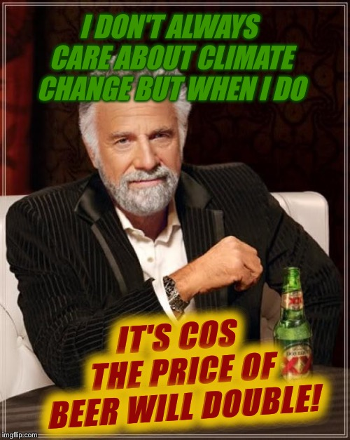 Dos Expensive! | I DON'T ALWAYS CARE ABOUT CLIMATE CHANGE BUT WHEN I DO IT'S COS THE PRICE OF BEER WILL DOUBLE! | image tagged in memes,the most interesting man in the world,climate change,beer,barley | made w/ Imgflip meme maker
