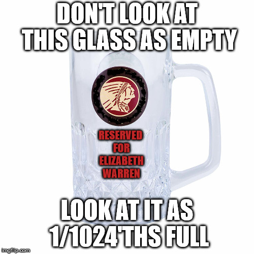 Elizabeth Warren's Senatorial Drinking Mug | DON'T LOOK AT THIS GLASS AS EMPTY LOOK AT IT AS 1/1024'THS FULL RESERVED FOR ELIZABETH WARREN | image tagged in elizabeth warren,empty glass,senator,1/1024,massachussetts | made w/ Imgflip meme maker