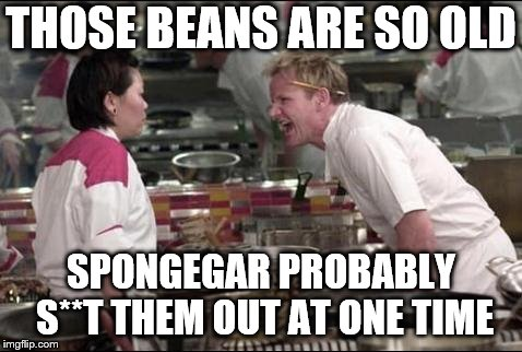Angry Chef Gordon Ramsay Meme | THOSE BEANS ARE SO OLD SPONGEGAR PROBABLY S**T THEM OUT AT ONE TIME | image tagged in memes,angry chef gordon ramsay | made w/ Imgflip meme maker