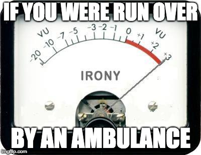 Irony Meter | IF YOU WERE RUN OVER BY AN AMBULANCE | image tagged in irony meter | made w/ Imgflip meme maker